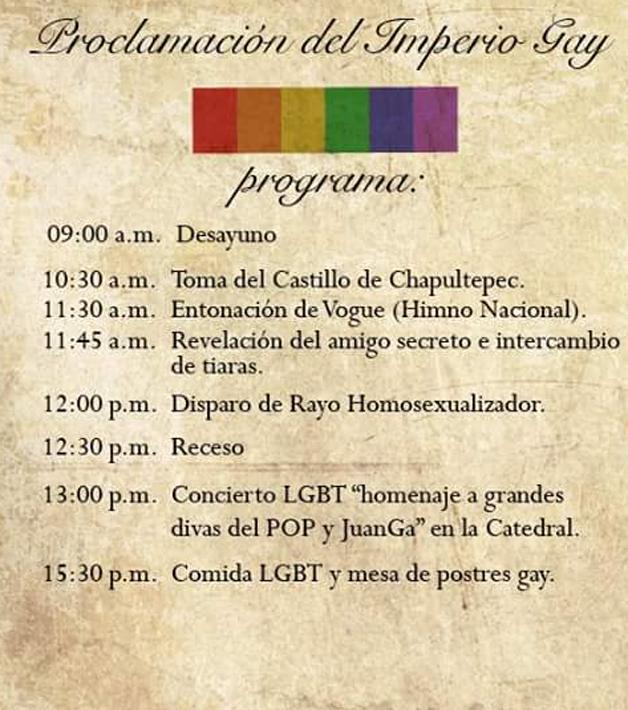 """Programa da Proclamação do Império Gay: 9:00 Café da manhã 10:30 Tomada do Castelo de Chapultapec 11:45 Revelação do amigo secreto e troca de tiaras 12:00 Disparar raio homossexualizador 12:30 Recesso 13:00 Show LGBT """"homenagem a grandes divas do POP e JuanGa"""" na Catederal 15:30 Comida LGBT e sobremesas gay"""
